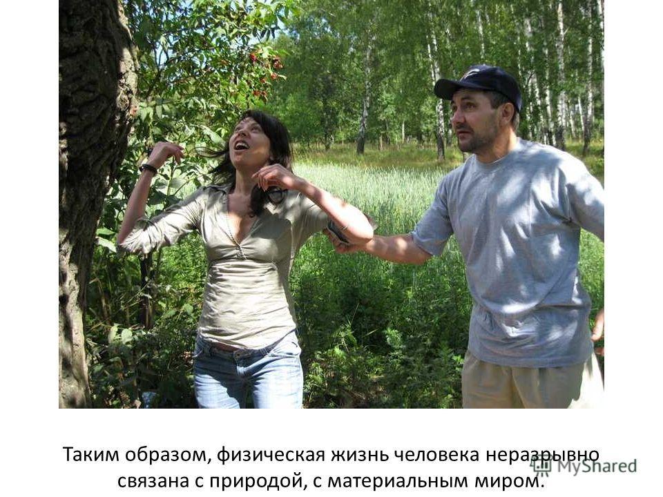 Таким образом, физическая жизнь человека неразрывно связана с природой, с материальным миром.