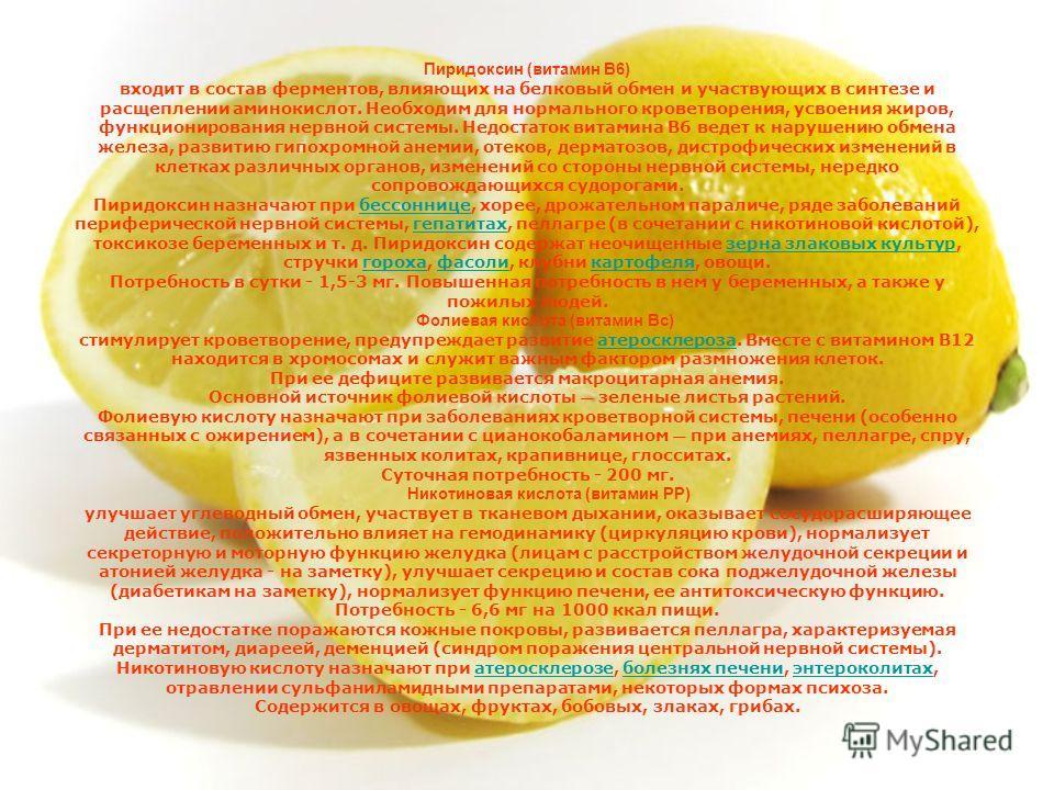 Пиридоксин (витамин B6) входит в состав ферментов, влияющих на белковый обмен и участвующих в синтезе и расщеплении аминокислот. Необходим для нормального кроветворения, усвоения жиров, функционирования нервной системы. Недостаток витамина B6 ведет к
