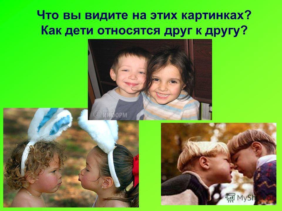 Что вы видите на этих картинках? Как дети относятся друг к другу?