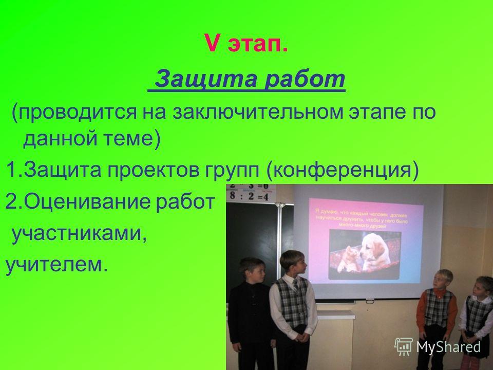 V этап. Защита работ (проводится на заключительном этапе по данной теме) 1. Защита проектов групп (конференция) 2. Оценивание работ участниками, учителем.