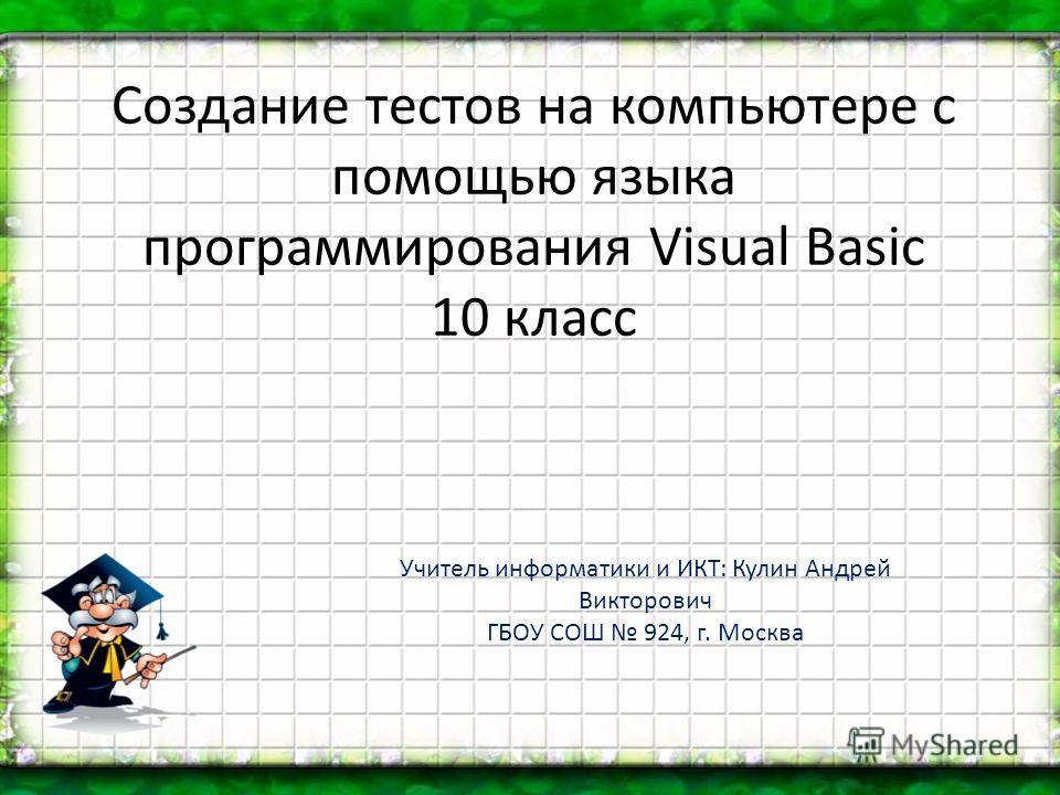 Создание тестов на компьютере с помощью языка программирования Visual Basic 10 класс Учитель информатики и ИКТ: Кулин Андрей Викторович ГБОУ СОШ 924, г. Москва