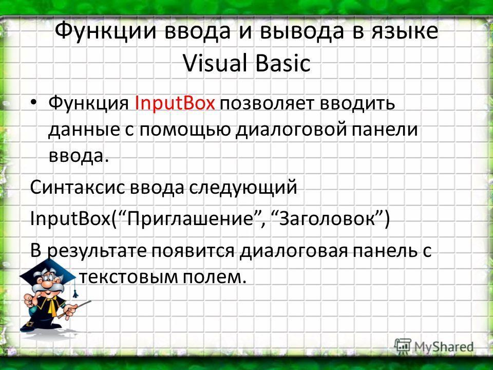 Функции ввода и вывода в языке Visual Basic Функция InputBox позволяет вводить данные с помощью диалоговой панели ввода. Синтаксис ввода следующий InputBox(Приглашение, Заголовок) В результате появится диалоговая панель с текстовым полем.