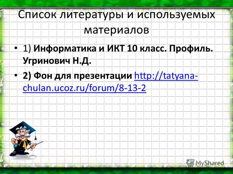 Список литературы и используемых материалов 1) Информатика и ИКТ 10 класс. Профиль. Угринович Н.Д. 2) Фон для презентации http://tatyana- chulan.ucoz.ru/forum/8-13-2http://tatyana- chulan.ucoz.ru/forum/8-13-2