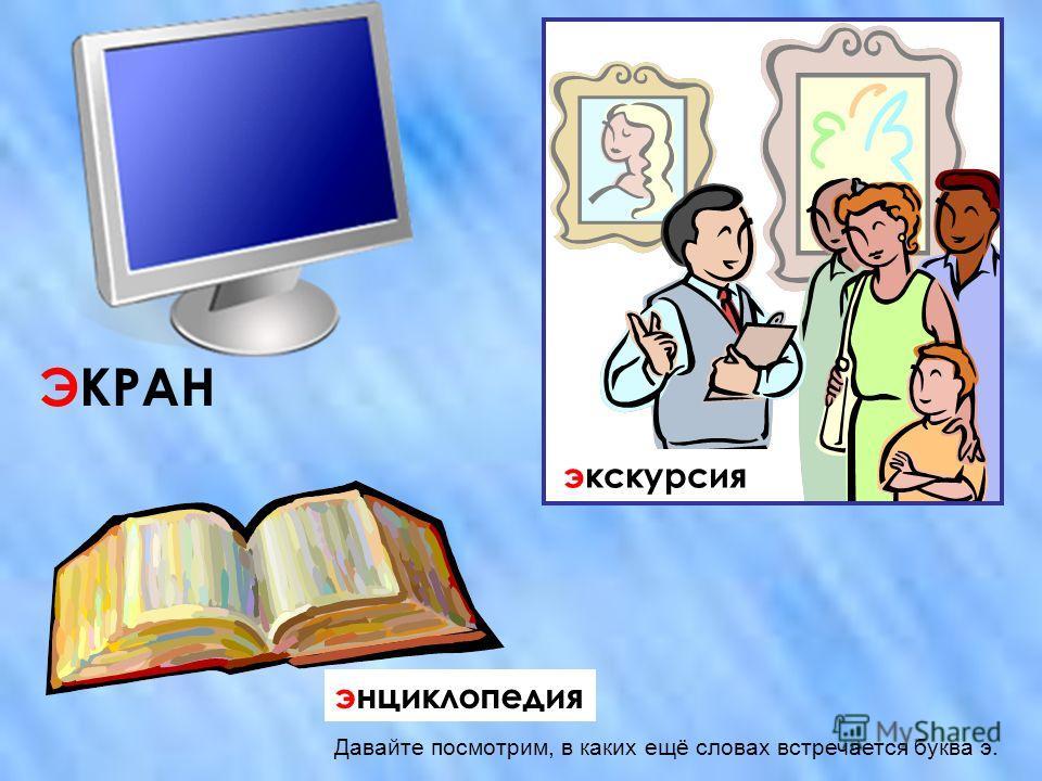 ЭКРАН экскурсия энциклопедия Давайте посмотрим, в каких ещё словах встречается буква э.