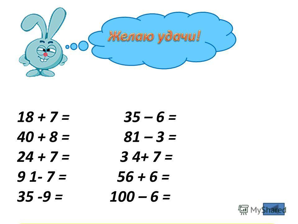 18 + 7 = 25 35 – 6 = 29 40 + 8 = 48 81 – 3 = 78 24 + 7 = 31 3 4+ 7 = 41 9 1- 7 = 84 56 + 6 = 62 35 -9 = 26 100 – 6 = 94