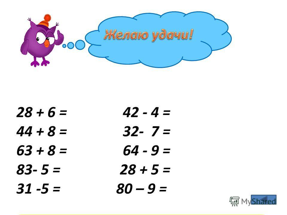 28 + 6 = 34 42 - 4 = 38 44 + 8 = 52 32- 7 = 25 63 + 8 = 71 64 - 9 = 55 83- 5 = 78 28 + 5 = 33 31 -5 = 26 80 – 9 = 71