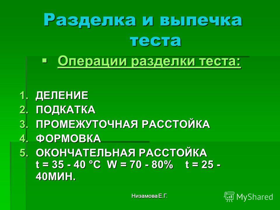 Низамова Е.Г. Разделка и выпечка теста Операции разделки теста: Операции разделки теста: 1. ДЕЛЕНИЕ 2. ПОДКАТКА 3. ПРОМЕЖУТОЧНАЯ РАССТОЙКА 4. ФОРМОВКА 5. ОКОНЧАТЕЛЬНАЯ РАССТОЙКА t = 35 - 40 °С W = 70 - 80% t = 25 - 40МИН.