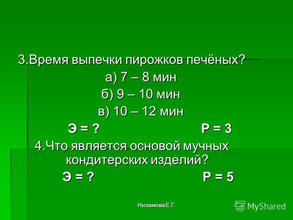 Низамова Е.Г. 3. Время выпечки пирожков печёных? а) 7 – 8 мин а) 7 – 8 мин б) 9 – 10 мин б) 9 – 10 мин в) 10 – 12 мин в) 10 – 12 мин Э = ? Р = 3 Э = ? Р = 3 4. Что является основой мучных кондитерских изделий? Э = ? Р = 5 Э = ? Р = 5