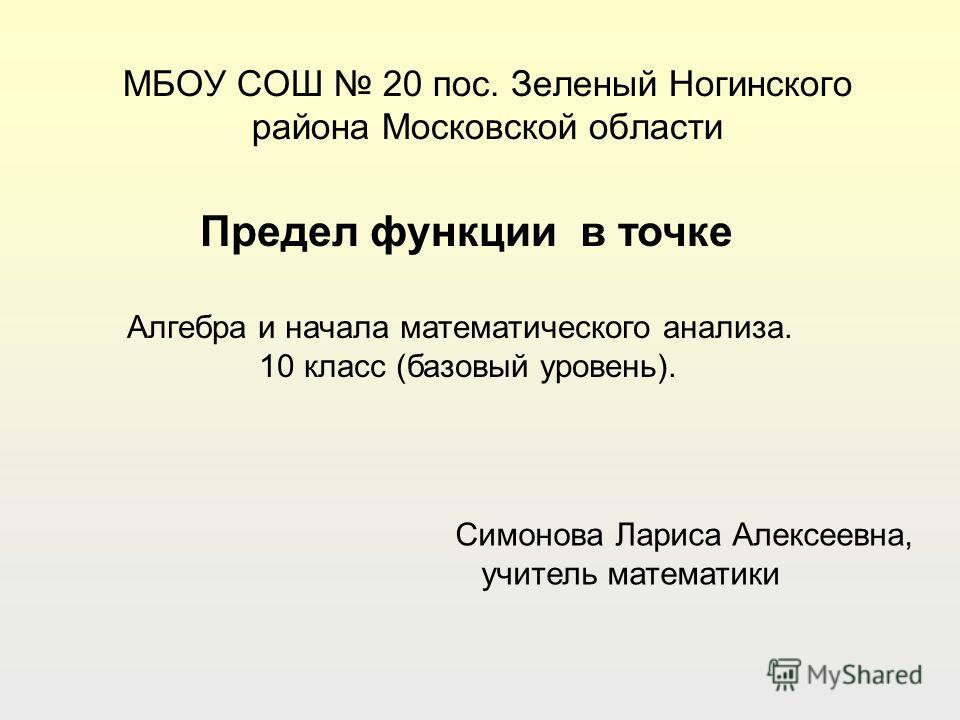 МБОУ СОШ 20 пос. Зеленый Ногинского района Московской области Симонова Лариса Алексеевна, учитель математики Предел функции в точке Алгебра и начала математического анализа. 10 класс (базовый уровень).