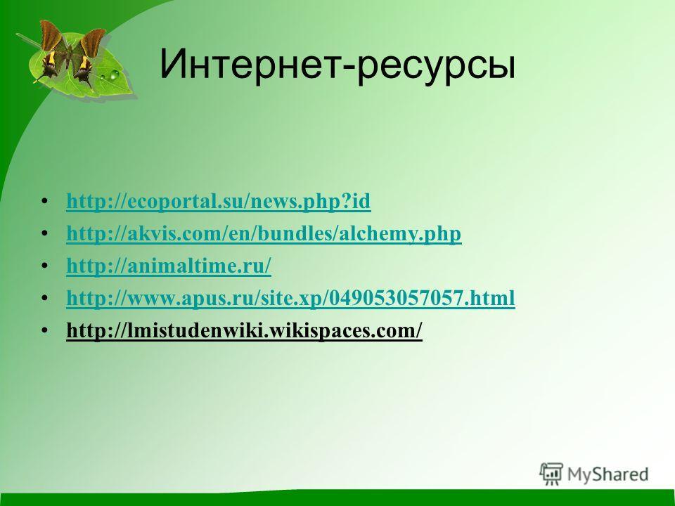 Интернет-ресурсы http://ecoportal.su/news.php?id http://akvis.com/en/bundles/alchemy.php http://animaltime.ru/ http://www.apus.ru/site.xp/049053057057. html http://lmistudenwiki.wikispaces.com/