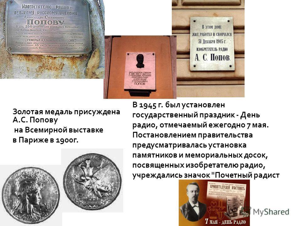 Золотая медаль присуждена А. С. Попову на Всемирной выставке в Париже в 1900 г. В 1945 г. был установлен государственный праздник - День радио, отмечаемый ежегодно 7 мая. Постановлением правительства предусматривалась установка памятников и мемориаль