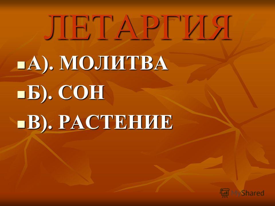 ЛЕТАРГИЯ А). МОЛИТВА А). МОЛИТВА Б). СОН Б). СОН В). РАСТЕНИЕ В). РАСТЕНИЕ