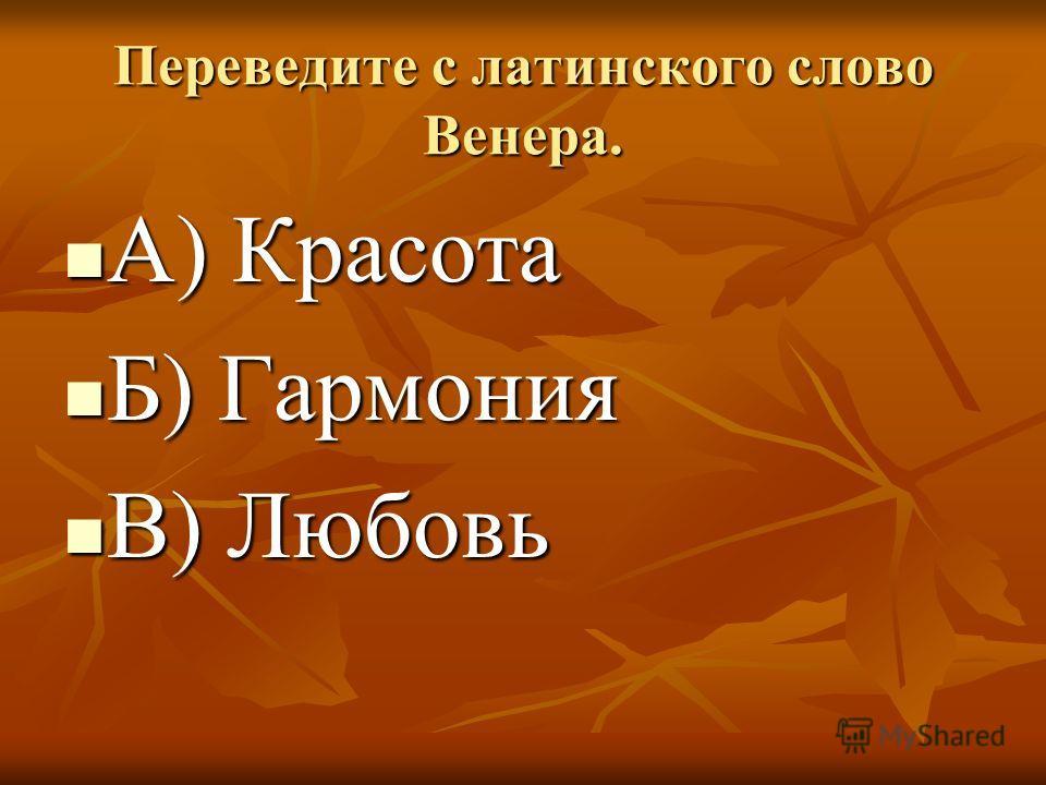 Переведите с латинского слово Венера. А) Красота А) Красота Б) Гармония Б) Гармония В) Любовь В) Любовь