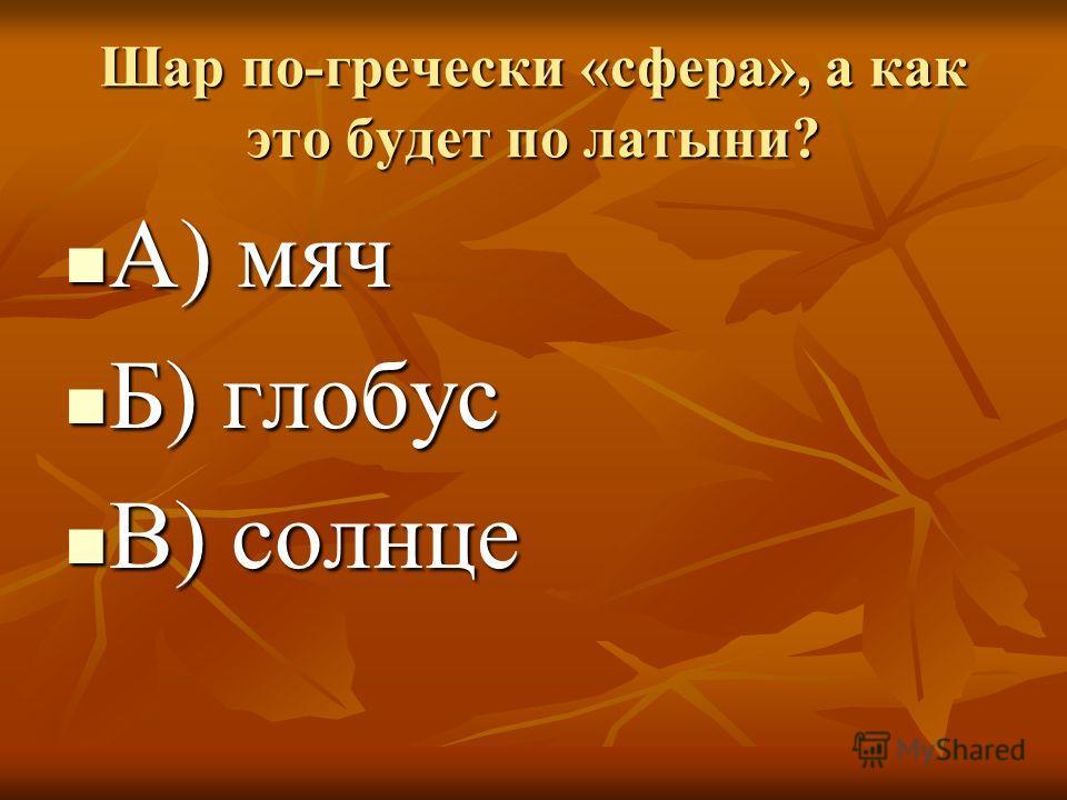 Шар по-гречески «сфера», а как это будет по латыни? А) мяч А) мяч Б) глобус Б) глобус В) солнце В) солнце