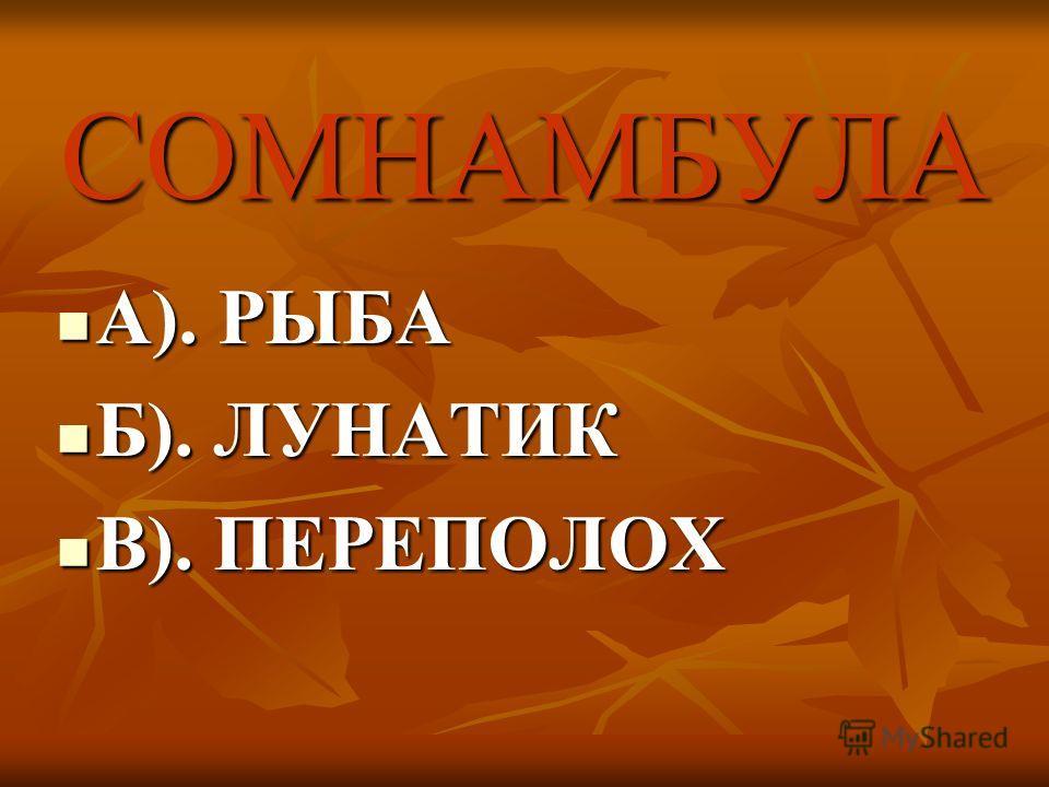 СОМНАМБУЛА А). РЫБА А). РЫБА Б). ЛУНАТИК Б). ЛУНАТИК В). ПЕРЕПОЛОХ В). ПЕРЕПОЛОХ