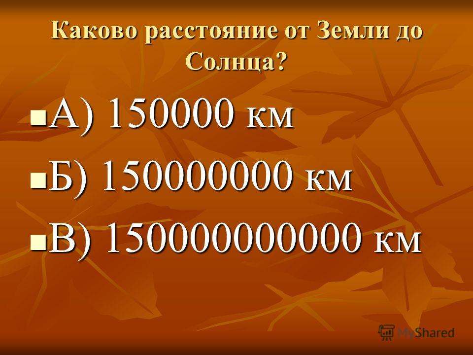 Каково расстояние от Земли до Солнца? А) 150000 км А) 150000 км Б) 150000000 км Б) 150000000 км В) 150000000000 км В) 150000000000 км