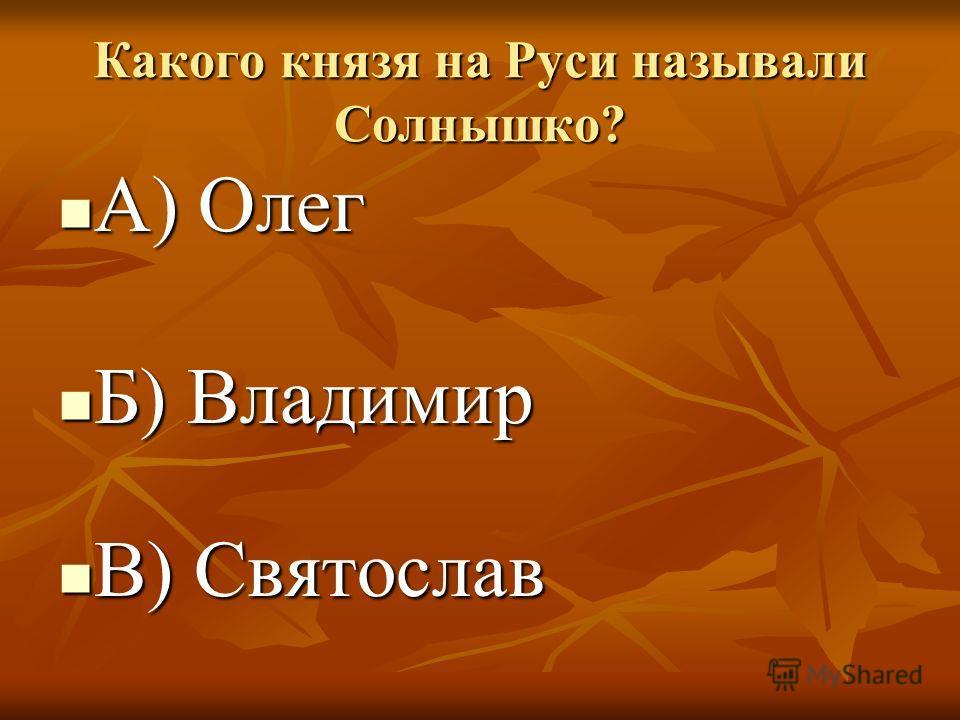 Какого князя на Руси называли Солнышко? А) Олег А) Олег Б) Владимир Б) Владимир В) Святослав В) Святослав