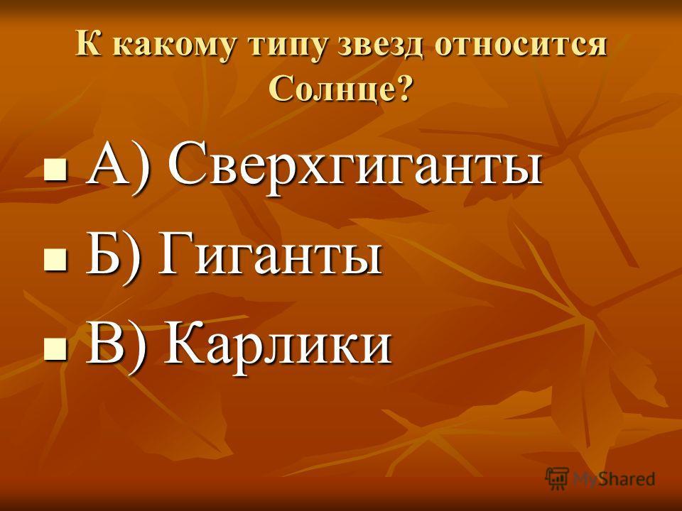 К какому типу звезд относится Солнце? А) Сверхгиганты А) Сверхгиганты Б) Гиганты Б) Гиганты В) Карлики В) Карлики
