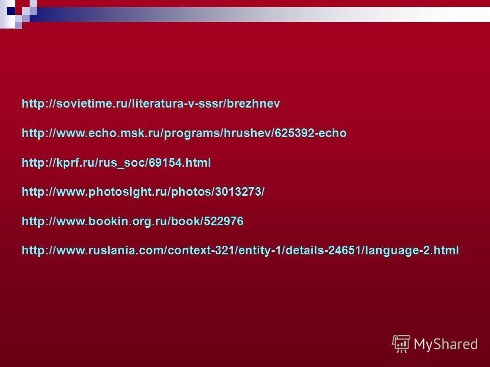 http://sovietime.ru/literatura-v-sssr/brezhnev http://www.echo.msk.ru/programs/hrushev/625392-echo http://kprf.ru/rus_soc/69154. html http://www.photosight.ru/photos/3013273/ http://www.bookin.org.ru/book/522976 http://www.ruslania.com/context-321/en