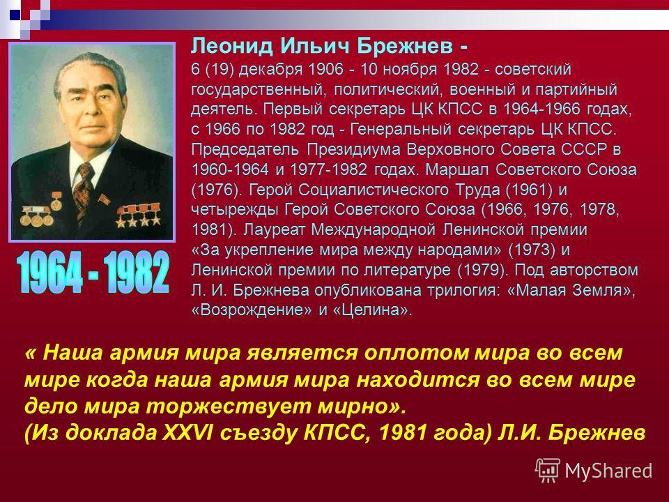 Леонид Ильич Брежнев - 6 (19) декабря 1906 - 10 ноября 1982 - советский государственный, политический, военный и партийный деятель. Первый секретарь ЦК КПСС в 1964-1966 годах, с 1966 по 1982 год - Генеральный секретарь ЦК КПСС. Председатель Президиум