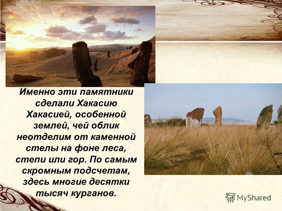 Именно эти памятники сделали Хакасию Хакасией, особенной землей, чей облик неотделим от каменной стелы на фоне леса, степи или гор. По самым скромным подсчетам, здесь многие десятки тысяч курганов.