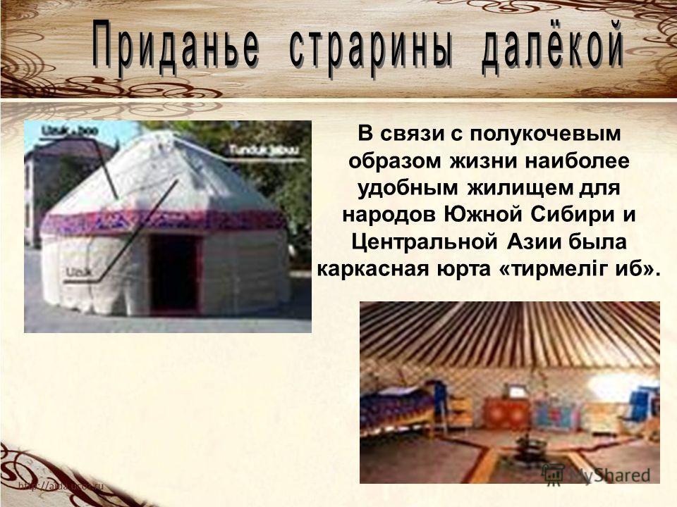 В связи с полукочевым образом жизни наиболее удобным жилищем для народов Южной Сибири и Центральной Азии была каркасная юрта «тирмелiг иб».