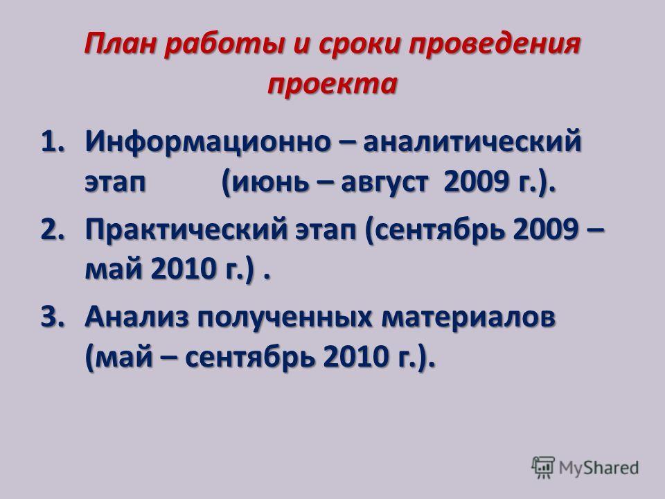 План работы и сроки проведения проекта 1. Информационно – аналитический этап (июнь – август 2009 г.). 2. Практический этап (сентябрь 2009 – май 2010 г.). 3. Анализ полученных материалов (май – сентябрь 2010 г.).