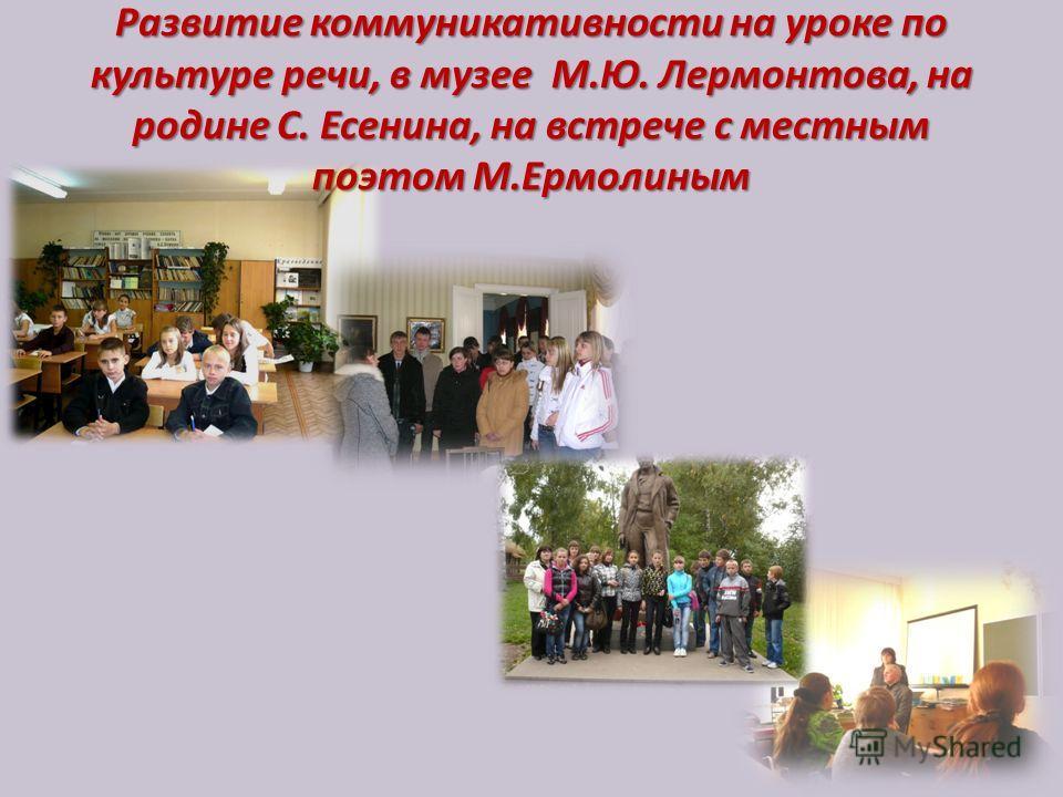 Развитие коммуникативности на уроке по культуре речи, в музее М.Ю. Лермонтова, на родине С. Есенина, на встрече с местным поэтом М.Ермолиным