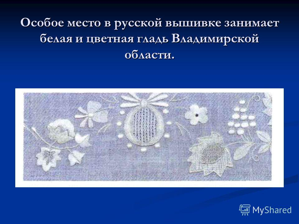 Особое место в русской вышивке занимает белая и цветная гладь Владимирской области.