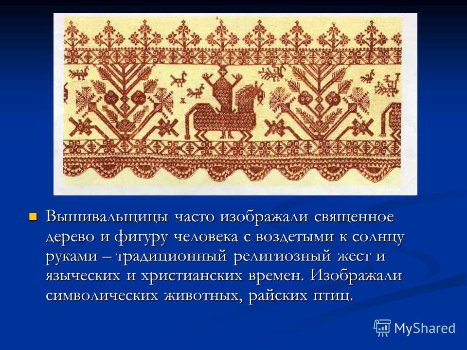 Вышивальщицы часто изображали священное дерево и фигуру человека с воздетыми к солнцу руками – традиционный религиозный жест и языческих и христианских времен. Изображали символических животных, райских птиц. Вышивальщицы часто изображали священное д