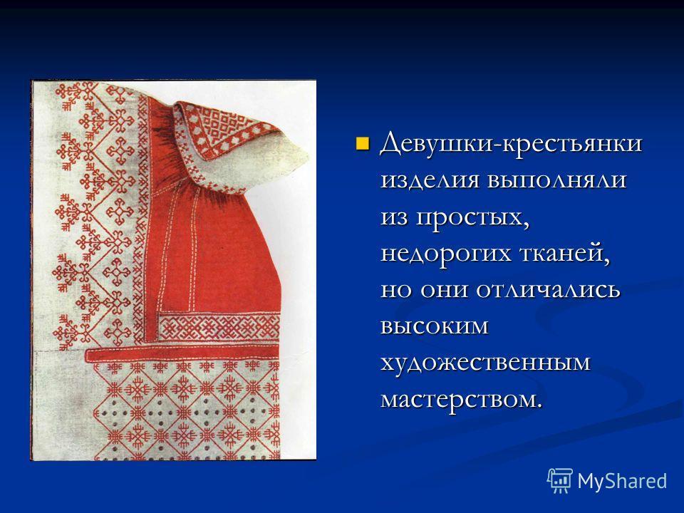 Девушки-крестьянки изделия выполняли из простых, недорогих тканей, но они отличались высоким художественным мастерством.