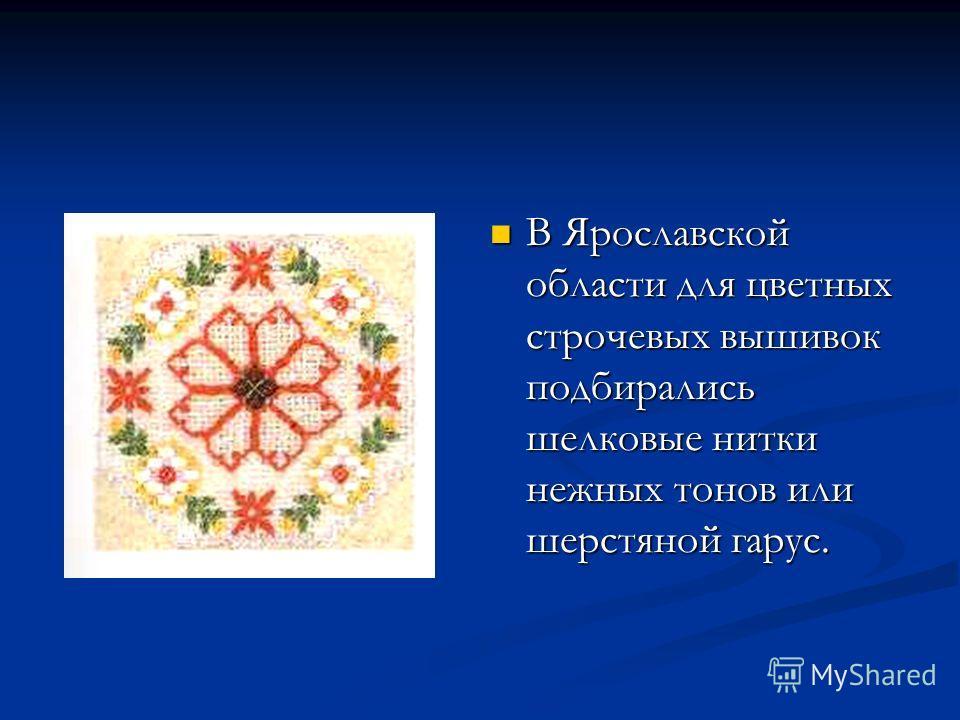 В Ярославской области для цветных строчевых вышивок подбирались шелковые нитки нежных тонов или шерстяной гарус.