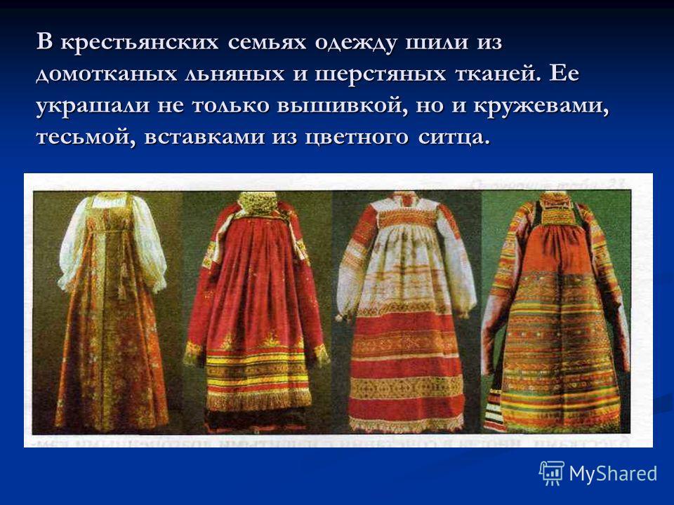 В крестьянских семьях одежду шили из домотканых льняных и шерстяных тканей. Ее украшали не только вышивкой, но и кружевами, тесьмой, вставками из цветного ситца.
