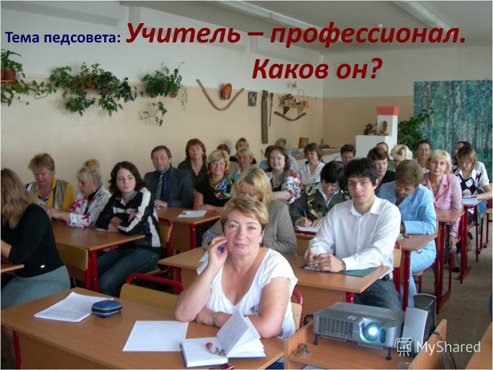 Тема педсовета: Учитель – профессионал. Каков он?