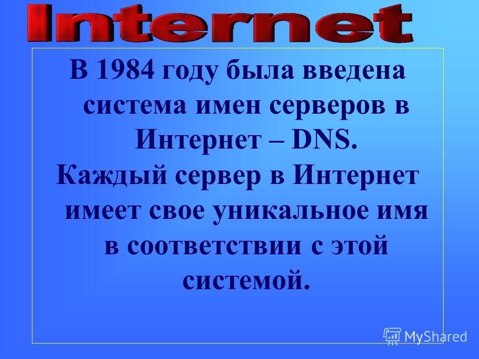 В 1984 году была введена система имен серверов в Интернет – DNS. Каждый сервер в Интернет имеет свое уникальное имя в соответствии с этой системой.
