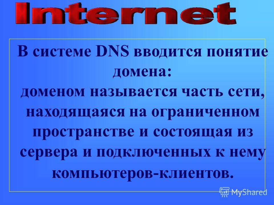 В системе DNS вводится понятие домена: доменом называется часть сети, находящаяся на ограниченном пространстве и состоящая из сервера и подключенных к нему компьютеров-клиентов.