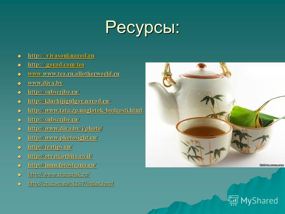 Ресурсы: http:// vivasoul.narod.ru http:// vivasoul.narod.ru http:// http:// gorod.com/tea http:// gorod.com/tea http:// www www.tea.ru.allotherworld.ru www www.tea.ru.allotherworld.ruwww.tea.ru.allotherworld.ru www.diva.by www.diva.by www.diva.by ht