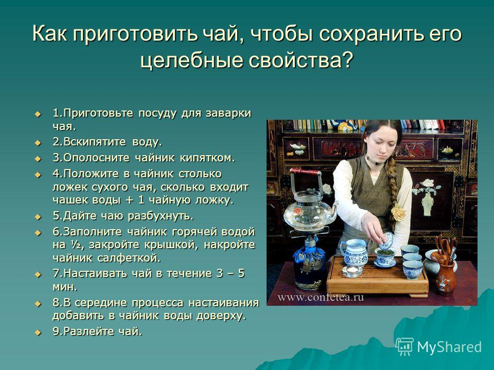 Как приготовить чай, чтобы сохранить его целебные свойства? 1. Приготовьте посуду для заварки чая. 1. Приготовьте посуду для заварки чая. 2. Вскипятите воду. 2. Вскипятите воду. 3. Ополосните чайник кипятком. 3. Ополосните чайник кипятком. 4. Положит