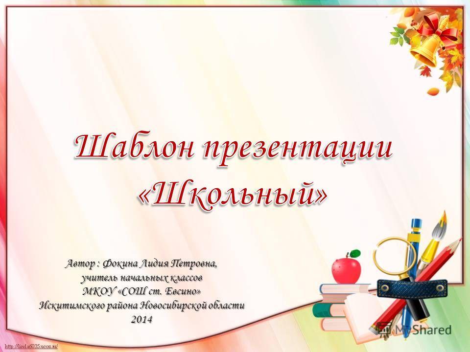 Автор : Фокина Лидия Петровна, учитель начальных классов МКОУ «СОШ ст. Евсино» Искитимского района Новосибирской области 2014