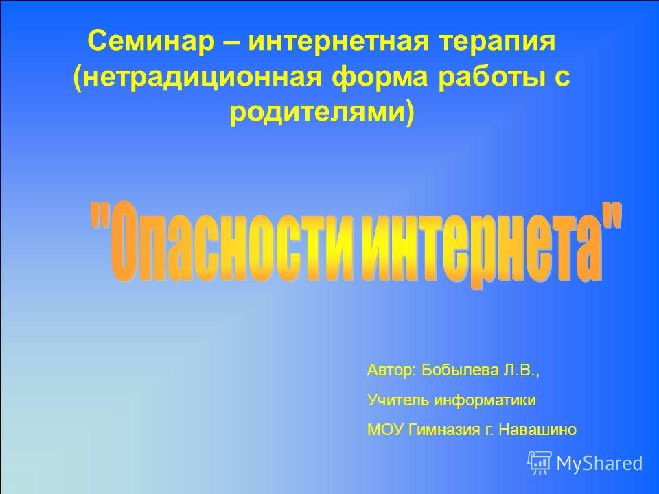 Семинар – интернетная терапия (нетрадиционная форма работы с родителями) Автор: Бобылева Л.В., Учитель информатики МОУ Гимназия г. Навашино