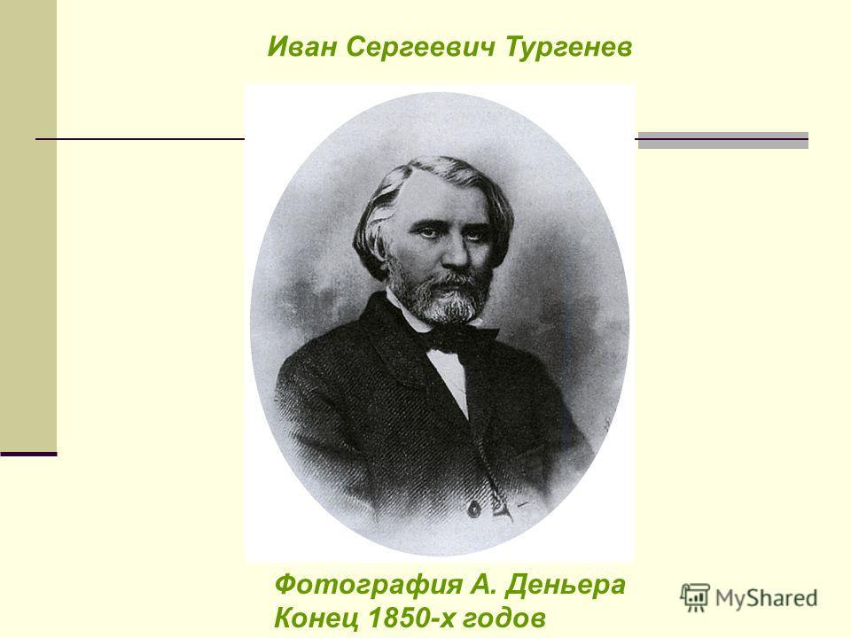 Фотография А. Деньера Конец 1850-х годов Иван Сергеевич Тургенев