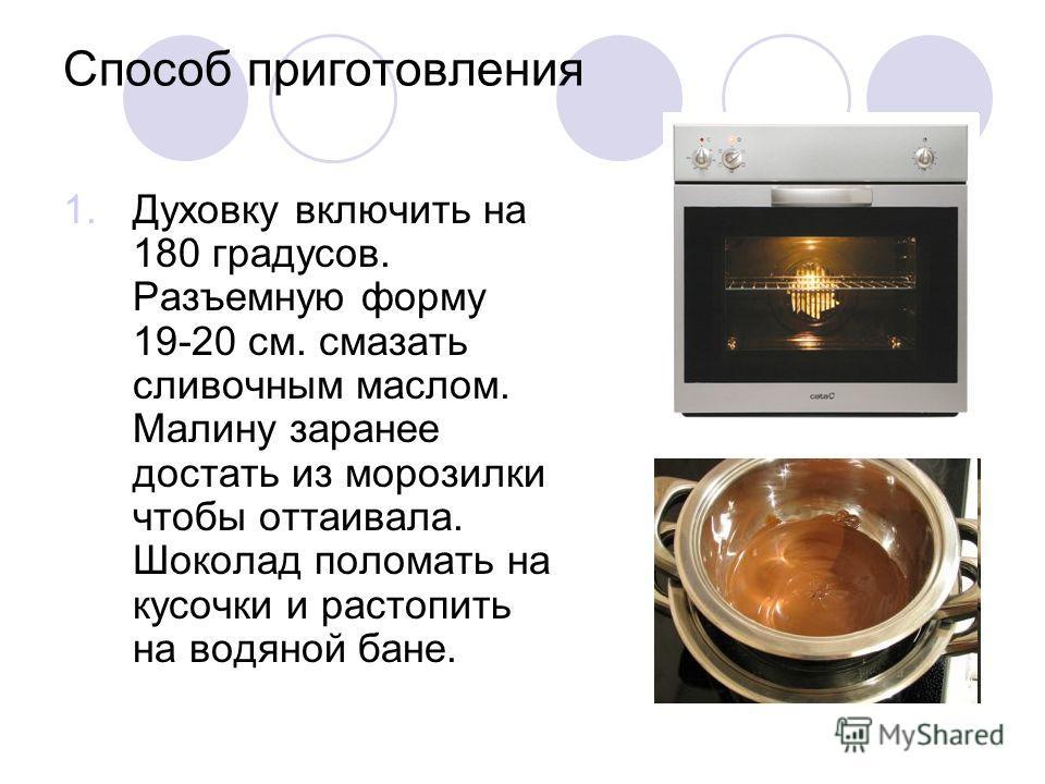 Способ приготовления 1. Духовку включить на 180 градусов. Разъемную форму 19-20 см. смазать сливочным маслом. Малину заранее достать из морозилки чтобы оттаивала. Шоколад поломать на кусочки и растопить на водяной бане.