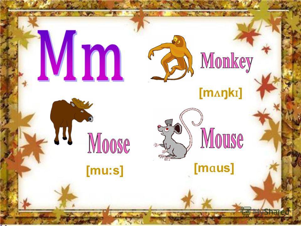 [m ʌ ŋk ɪ ] [m ɑ us] [mu:s]