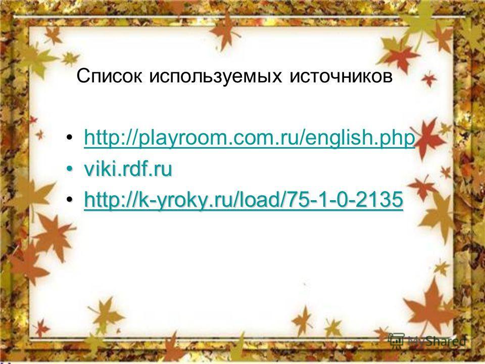Список используемых источников http://playroom.com.ru/english.php viki.rdf.ruviki.rdf.ru http://k-yroky.ru/load/75-1-0-2135http://k-yroky.ru/load/75-1-0-2135http://k-yroky.ru/load/75-1-0-2135