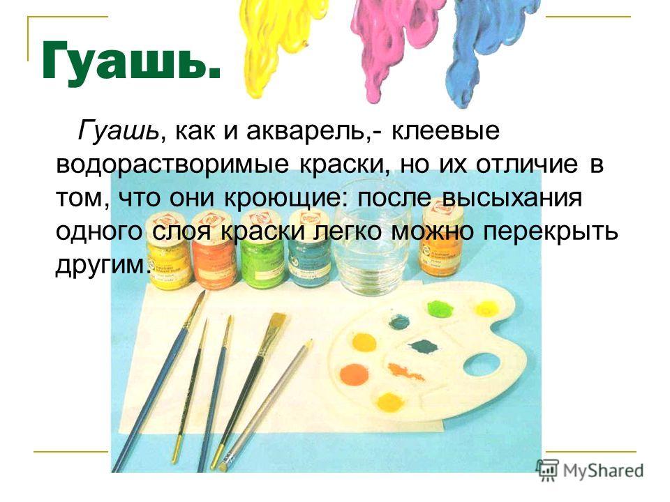 Гуашь. Гуашь, как и акварель,- клеевые водорастворимые краски, но их отличие в том, что они кроющие: после высыхания одного слоя краски легко можно перекрыть другим.