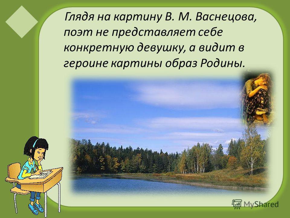 Глядя на картину В. М. Васнецова, поэт не представляет себе конкретную девушку, а видит в героине картины образ Родины.