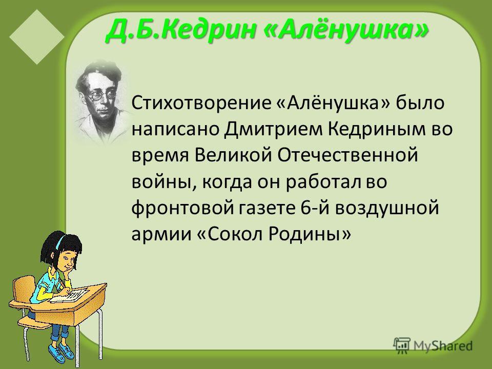 Д.Б.Кедрин «Алёнушка» Стихотворение «Алёнушка» было написано Дмитрием Кедриным во время Великой Отечественной войны, когда он работал во фронтовой газете 6-й воздушной армии «Сокол Родины»
