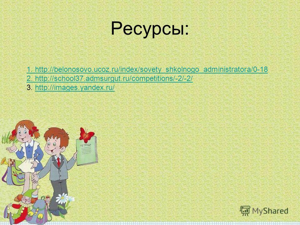 Ресурсы: 1. http://belonosovo.ucoz.ru/index/sovety_shkolnogo_administratora/0-18 2. http://school37.admsurgut.ru/competitions/-2/-2/ 3. http://images.yandex.ru/http://images.yandex.ru/