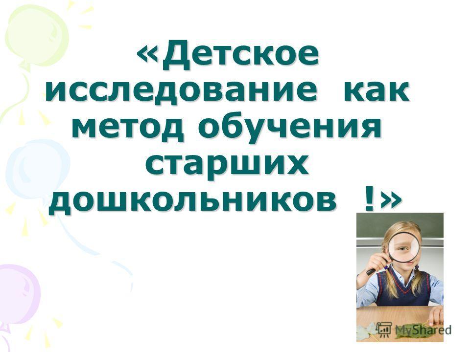 «Детское исследование как метод обучения старших дошкольников !»