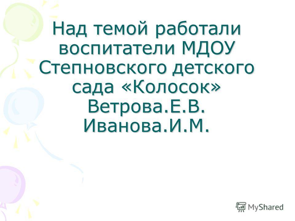 Над темой работали воспитатели МДОУ Степновского детского сада «Колосок» Ветрова.Е.В. Иванова.И.М.